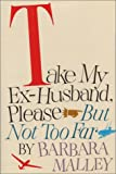 Take My Ex-Husband, Please - But Not Too Far, Barbara Malley, 0316545244