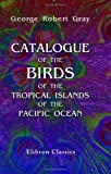 Catalogue of the Birds of the Tropical Islands of the Pacific Ocean : In the Collection of the British Museum by George Robert Gray, Gray, George Robert, 1421221055