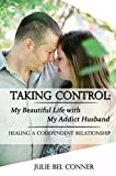 Taking Control: My Beautiful Life with My Addict Husband: Healing a Codependent Marriage