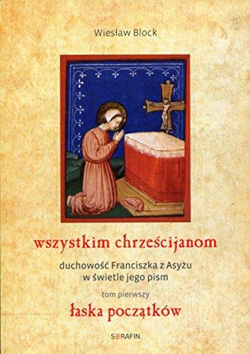 Wszystkim chrzescijanom Duchowosc Franciszka z Asyzu w swietle jego pism Tom 1 Laska poczatkow
