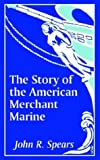 The Story of the American Merchant Marine, John R. Spears, 1410205983