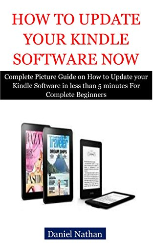 How to Update your Kindle Software Now: Complete Picture Guide on How to Update your Kindle Software in less than 5 minutes For Complete Beginners