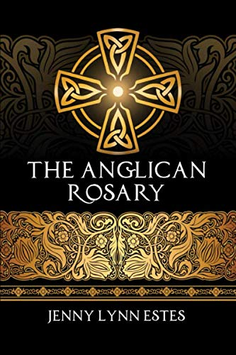 The Anglican Rosary: Going Deeper with God-Prayers and Meditations with the Protestant Rosary