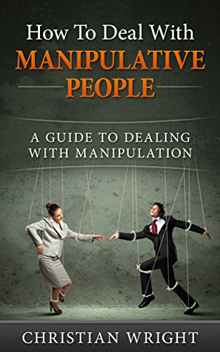 How To Deal With Manipulative People: A Guide to Dealing with Manipulation by [Wright, Christian]