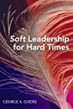 Soft Leadership for Hard Times, George A. Goens, 1578862523