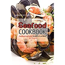 Seafood Cookbook: Mouthwatering Seafood Recipes to Try at Home!