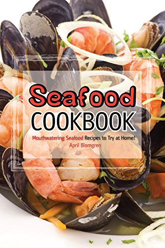 Seafood Cookbook: Mouthwatering Seafood Recipes to Try at Home! by April Blomgren