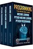 Programming: 3 Books in 1: Machine Learning + Python Machine Learning + Python Programming