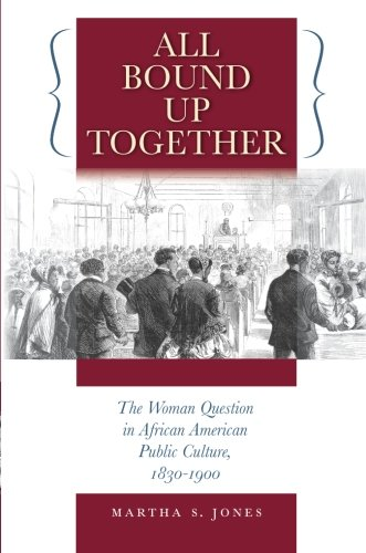 All Bound Up Together: The Woman Question in African American Public Culture, 1830-1900 (The John Hope Franklin Series i