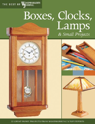 Boxes, Clocks, Lamps, and Small Projects: Over 20 Great Projects for the Home from Woodworking's Top Experts (The Best of The Woodworker's Journal)