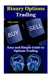 Binary Options Trading: Easy and Simple Guide to Options Trading(option trading for beginners,options trading intermediate guide,binary trading,trade ... calls,call option,trading options) (Volume 1)