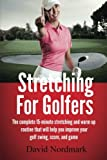 Stretching for Golfers: The Complete 15-Minute Stretching and Warm Up Routine That Will Help You Improve Your Golf Swing, Score, and Game