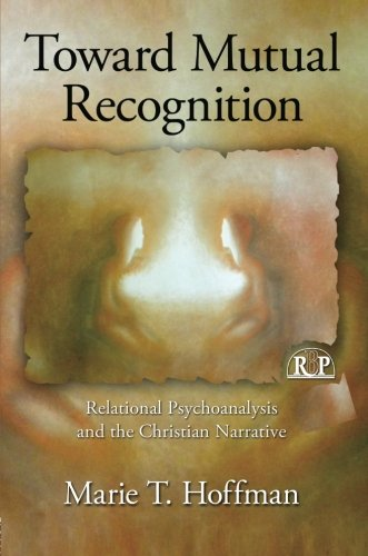 Toward Mutual Recognition: Relational Psychoanalysis and the Christian Narrative (Relational Perspectives Book Series)