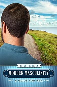 Modern Masculinity: A Guide for Men by [Frantzen, Allen]