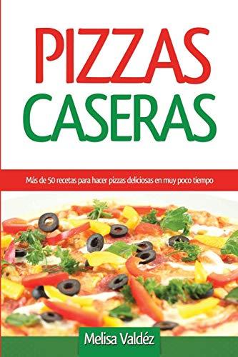 Pizzas Caseras: Más de 50 recetas para hacer pizzas deliciosas en muy poco tiempo (Spanish Edition)