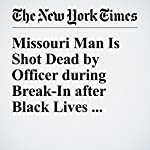Missouri Man Is Shot Dead by Officer during Break-In after Black Lives Matter Dispute | Christine Hauser