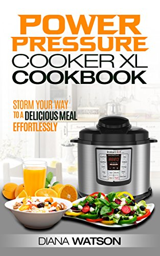 The Power Pressure Cooker XL Cookbook: Storm Your Way To a Delicious Meal Effortlessly (Power Pressure Cooker XL, Slow Cooker, Instant Pot For Two, Crock Pot, Electric Pressure Cooker Cookbook) by Diana Watson