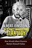 Albert Einstein: Albert Einstein Internet Marketing Strategy-How Would Albert Einstein Market Himself Online (Albert Einstein, Internet Marketing Strategy, ... Strategic Planning, Genius Book 5)