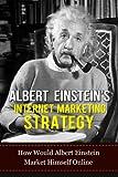 Albert Einstein: Albert Einstein Internet Marketing Strategy-How Would Albert Einstein Market Himself Online (Albert Einstein, Internet Marketing Strategy, ... Strategic Planning, Genius Book 5)