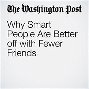 Why Smart People Are Better off with Fewer Friends
