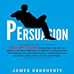 Persuasion: An Ex-Spy's Guide to Master the Art of Mind Control Through Powerful Persuasion Techniques & Conversational Tactics for Ultimate Influence in Any Situation | James Daugherty