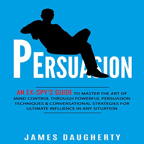Persuasion: An Ex-Spy's Guide to Master the Art of Mind Control Through Powerful Persuasion Techniques & Conversational Tactics for Ultimate Influence in Any Situation