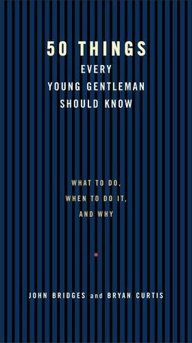 50 Things Every Young Gentleman Should Know: What to Do, When to Do It, and Why