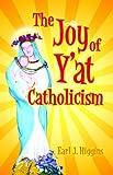 Joy of Y'at Catholicism, The by Earl Higgins (2007-04-01)