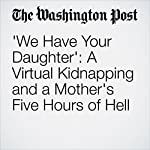 'We Have Your Daughter': A Virtual Kidnapping and a Mother's Five Hours of Hell | Petula Dvorak