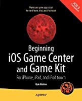 Beginning iOS Game Center and Game Kit: For iPhone, iPad, and iPod touch Front Cover