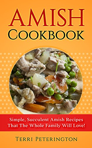 Amish Cookbook: Simple, Succulent Amish Recipes That The Whole Family Will Love! by [Peterington, Terri]