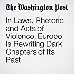 In Laws, Rhetoric and Acts of Violence, Europe Is Rewriting Dark Chapters of Its Past | Griff Witte,Luisa Beck,James McAuley