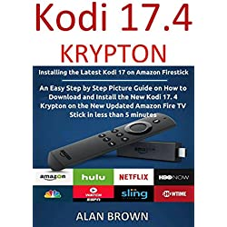Kodi 17 Krypton: Installing the Latest Kodi 17 on Amazon Firestick: An Easy Step by Step Picture Guide on How to Download and Install Kodi Krypton 17.4 on Amazon Fire TV stick in less than 5 minutes
