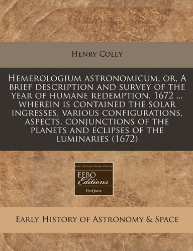 (Hemerologium astronomicum, or, A brief description and survey of the year of humane redemption, 1672 ... wherein is contained the solar ingresses, ... planets and eclipses of the luminaries (1672))