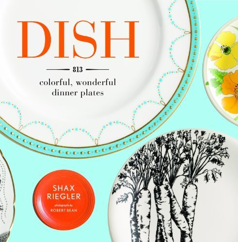 Dish: 813 Colorful, Wonderful Dinner Plates by Riegler, Shax (2011) Hardcover -  Artisan