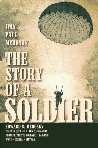 The Story of a Soldier: Edward S. Mehosky, Col. (Ret.) U.S. Army, Infantry, from Private to Colonel: 1940-1971--WWII * Korea * Vietnam