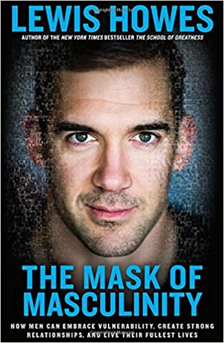 The Mask of Masculinity: How Men Can Embrace Vulnerability, Create Strong Relationships, and Live Their Fullest Lives: Lewis Howes: 9781623368623: Amazon.com: Books