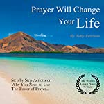 Prayer Will Change Your Life: Step by Step Actions on Why You Need to Use the Power of Prayer | Toby Peterson