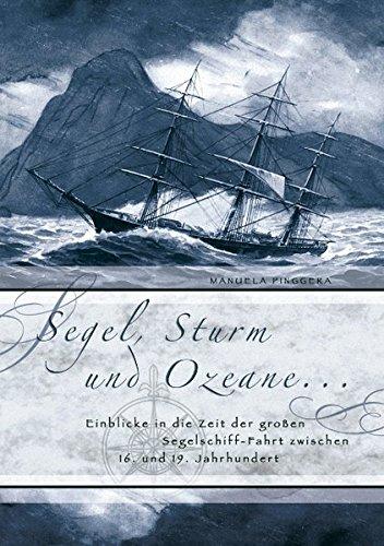 Segel, Sturm und Ozeane ...: Einblicke in die Zeit der großen Segelschiff-Fahrt zwischen 16. und 19. Jahrhundert