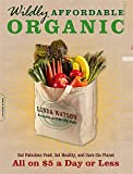 Wildly Affordable Organic: Eat Fabulous Food, Get Healthy, and Save the Planet--All on $5 a Day or Less