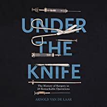 Under the Knife: A History of Surgery in 28 Remarkable Operations Audiobook by Arnold van de Laar Narrated by Rich Keeble