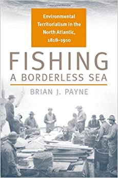 Fishing a Borderless Sea: Environmental Territorialism in the North Atlantic, 1818-1910 (Environmental History) by Payne, Brian J. (2010)