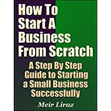 How to Start a Business From Scratch: A Step By Step Guide to Starting a Small Business Successfully (Starting A Business Book 4)