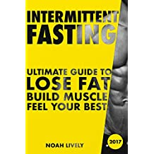 Intermittent Fasting: Ultimate Guide to Lose Fat, Build Muscle, & Feel Your Best (FREE BONUS INSIDE)