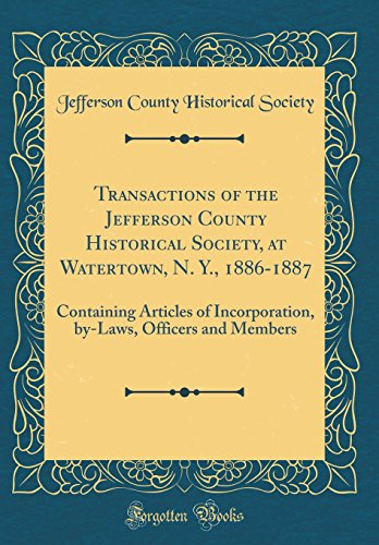 Transactions of the Jefferson County Historical Society, at Watertown, N. Y., 1886-1887: Containing Articles of Incorporation, by-Laws, Officers and Members (Classic Reprint)