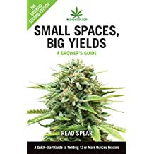 Small Spaces, Big Yields: A Quick-Start Guide to Yielding 12 or More Ounces Indoors (MJAdvisor Book 1)