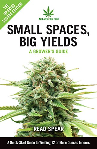 Small Spaces, Big Yields: A Quick-Start Guide to Yielding 12 or More Ounces Indoors (MJAdvisor Book 1) (Best Indoor Cannabis Grow Guide)