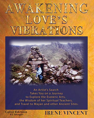 AWAKENING LOVE'S VIBRATIONS: An Artist's Search Takes You on a Journey to Explore the Esoteric Arts, the Wisdom of her Spiritual Teachers, and Travel ... Sites. Full Color Edition - 93 Images.