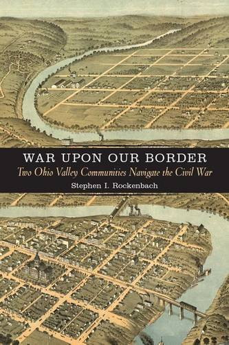 Download War upon Our Border: Two Ohio Valley Communities Navigate the Civil War (A Nation Divided: Studies in the Civil War Era) pdf
