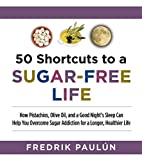 50 Shortcuts to a Sugar-Free Life: How Pistachios, Olive Oil, and a Good Night?s Sleep Can Help You Overcome Sugar Addiction for a Longer, Healthier Life